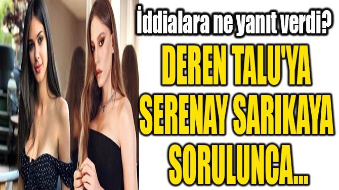 DEREN TALU'YA  SERENAY SARIKAYA  SORULUNCA...