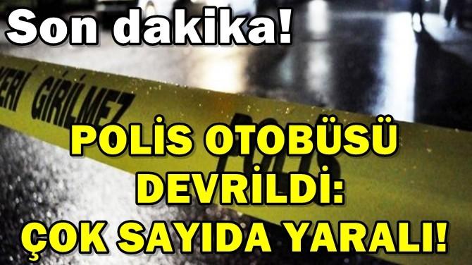 POLİS OTOBÜSÜ DEVRİLDİ: ÇOK SAYIDA YARALI!