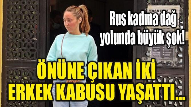 RUS KADINA, ÖNÜNE ÇIKAN İKİ ERKEK KABUSU YAŞATTI...