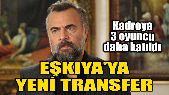 EŞKIYA'YA 3 YENİ TRANSFER!