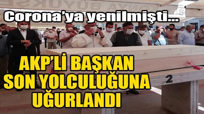 AKP'Lİ BAŞKAN SON YOLCULUĞUNA UĞURLANDI