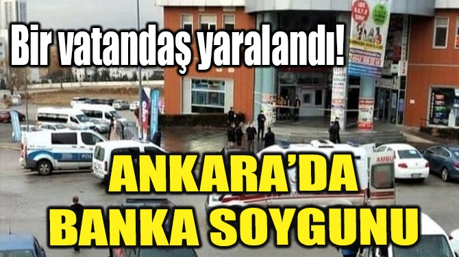 ANKARA'DA BANKA SOYGUNU!