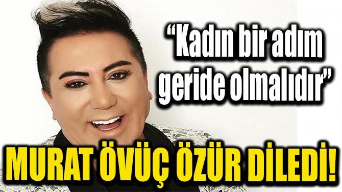 MURAT ÖVÜÇ ÖZÜR DİLEDİ!
