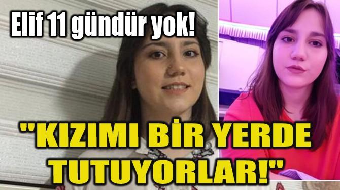"""ELİF 11 GÜNDÜR YOK! """"KIZIMI BİR YERDE TUTUYORLAR!"""""""