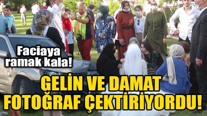 GELİN VE DAMAT FOTOĞRAF ÇEKTİRİYORDU!