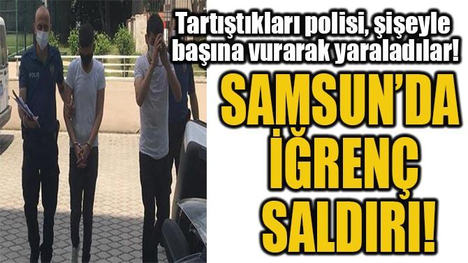 SAMSUN'DA  İĞRENÇ  SALDIRI!