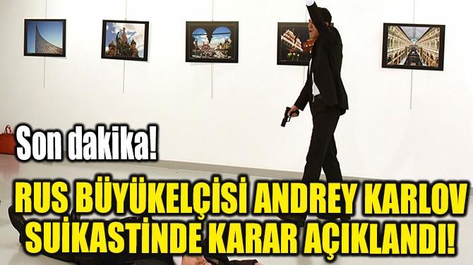 RUS BÜYÜKELÇİSİ ANDREY KARLOV SUİKASTİNDE KARAR AÇIKLANDI!