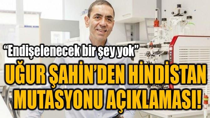 UĞUR ŞAHİN'DEN HİNDİSTAN  MUTASYONU AÇIKLAMASI!