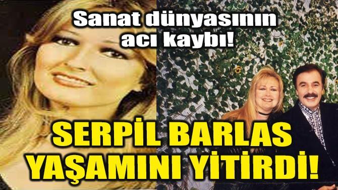 SERPİL BARLAS YAŞAMINI YİTİRDİ!