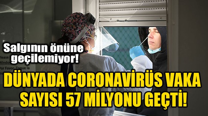 DÜNYADA CORONAVİRÜS VAKA SAYISI 57 MİLYONU GEÇTİ!