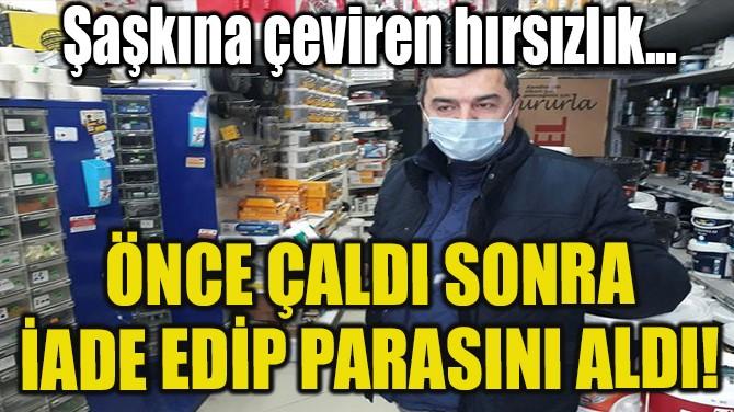 ÖNCE ÇALDI SONRA İADE EDİP PARASINI ALDI!