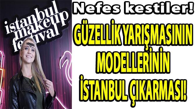 GÜZELLİK YARIŞMASININ MODELLERİNİN  İSTANBUL ÇIKARMASI!