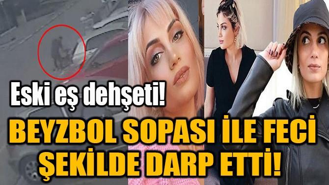 BEYZBOL SOPASI İLE FECİ ŞEKİLDE DARP ETTİ!