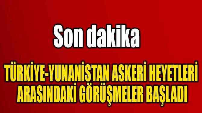 TÜRKİYE-YUNANİSTAN ASKERİ HEYETLERİ...