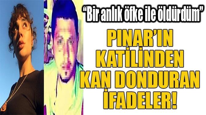 PINAR'IN KATİLİNDEN KAN DONDURAN İFADELER!