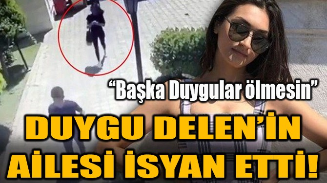 DUYGU DELEN'İN AİLESİ İSYAN ETTİ!