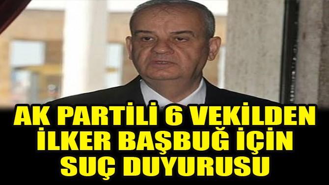 AK PARTİ'Lİ VEKİLLERDEN İLKER BAŞBUĞ İÇİN SUÇ DUYURUSU!