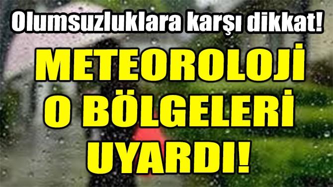 METEOROLOJİ O BÖLGELERİ UYARDI