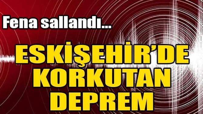 ESKİŞEHİR'DE KORKUTAN DEPREM!