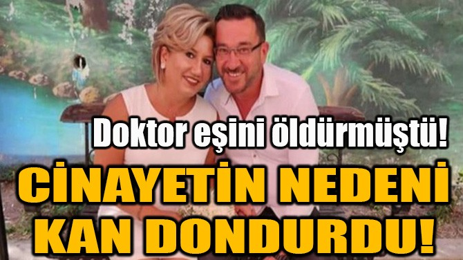 DOKTOR EŞİNİ ÖLDÜRMÜŞTÜ! CİNAYETİN NEDENİ KAN DONDURDU...
