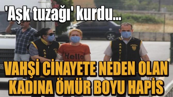 'AŞK TUZAĞI' KURUP VAHŞİ CİNAYETE NEDEN OLAN KADINA HAPİS