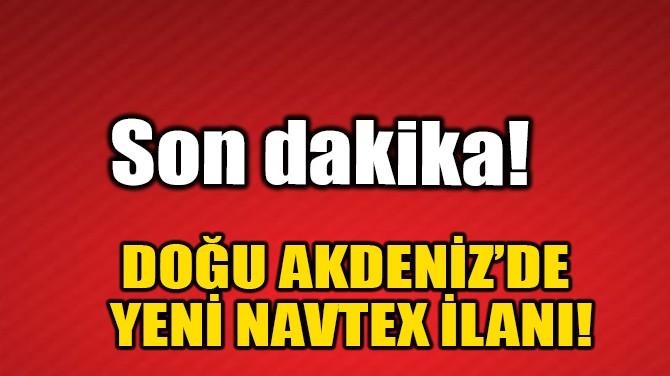 DOĞU AKDENİZ'DE YENİ NAVTEX İLANI!