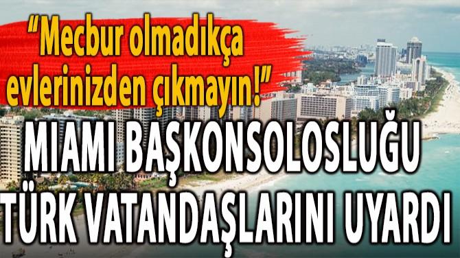 FLAŞ! MIAMI BAŞKONSOLOSLUĞU  TÜRK VATANDAŞLARINI UYARDI!