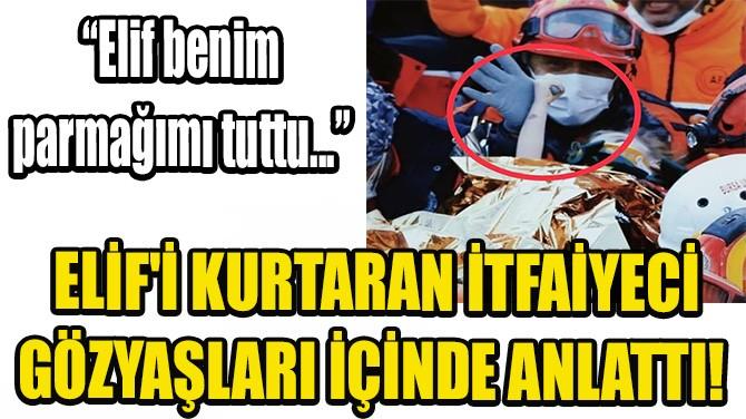ELİF'İ KURTARAN İTFAİYECİ GÖZYAŞLARI İÇİNDE ANLATTI!