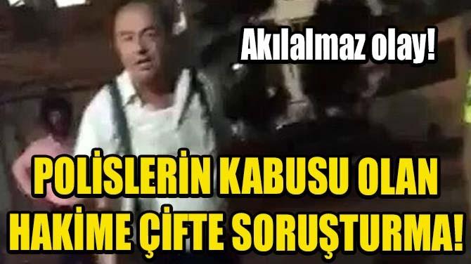 POLİSLERİN KABUSU OLAN HAKİME ÇİFTE SORUŞTURMA!