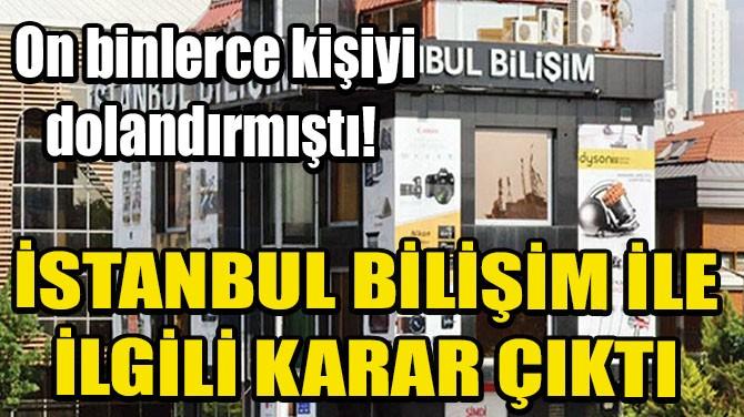 İSTANBUL BİLİŞİM İLE İLGİLİ KARAR ÇIKTI!