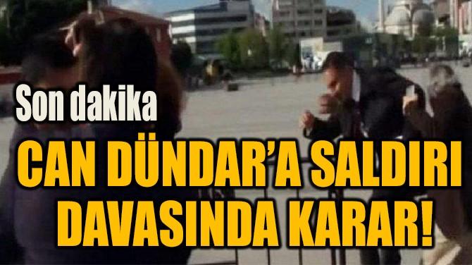 CAN DÜNDAR'A SALDIRI DAVASINDA KARAR!
