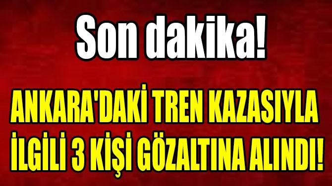 ANKARA'DAKİ TREN KAZASIYLA  İLGİLİ 3 KİŞİ GÖZALTINA ALINDI!