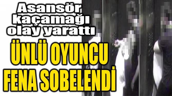ÜNLÜ OYUNCU  FENA SOBELENDİ