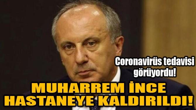 MUHARREM İNCE HASTANEYE KALDIRILDI!