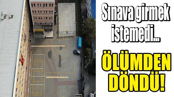 SINAVA GİRMEK İSTEMEDİ, ÖLÜMDEN DÖNDÜ!
