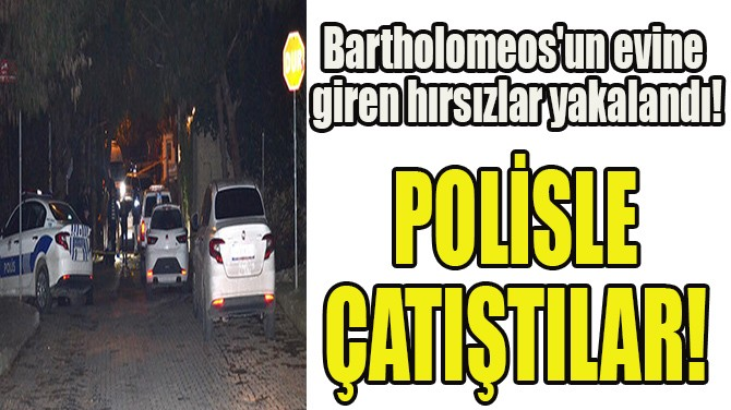 BARTHOLOMEOS'UN EVİNE GİREN HIRSIZLAR YAKALANDI!