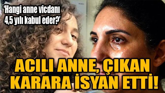 ACILI ANNE, ÇIKAN  KARARA İSYAN ETTİ!