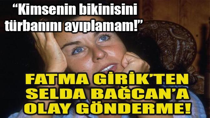 FATMA GİRİK'TEN SELDA BAĞCAN'A OLAY GÖNDERME!