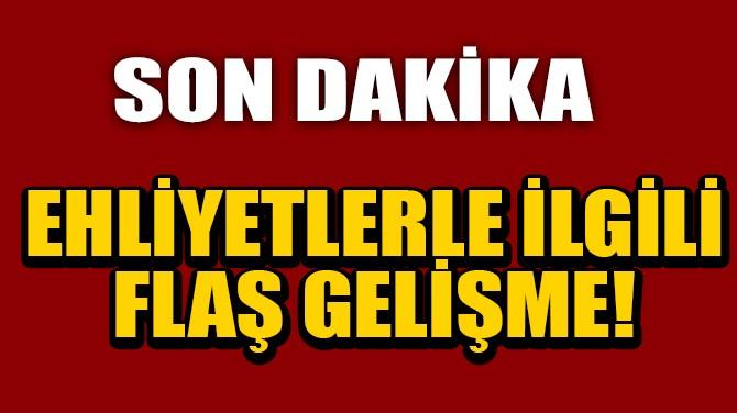 EHLİYETLERLE İLGİLİ FLAŞ GELİŞME