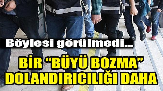 """BİR """"BÜYÜ BOZMA"""" DOLANDIRICILIĞI DAHA!"""
