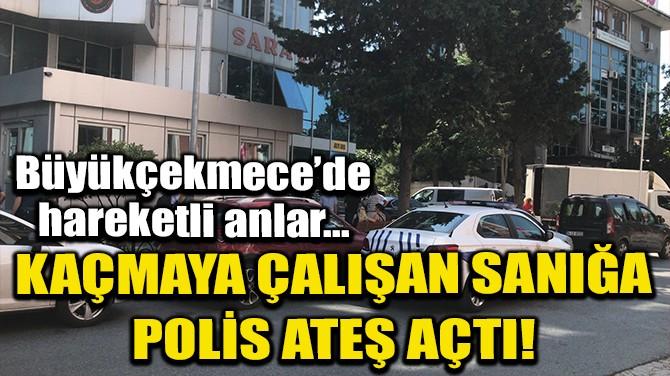 BÜYÜKÇEKMECE'DE KAÇMAYA ÇALIŞAN SANIĞA POLİS ATEŞ AÇTI!
