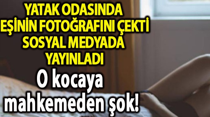 YATAK ODASINDA  EŞİNİN FOTOĞRAFINI ÇEKTİ SOSYAL MEDYADA  YAYINLA