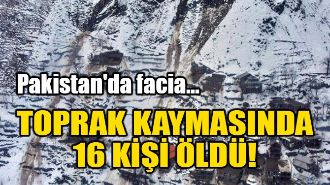 TOPRAK KAYMASINDA 16 KİŞİ ÖLDÜ!