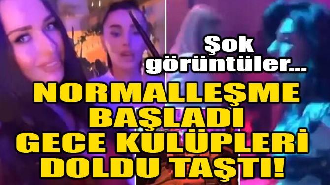 NORMALLEŞME BAŞLADI, GECE KULÜPLERİ DOLDU TAŞTI!