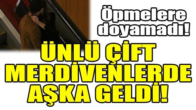 ÜNLÜ ÇİFT MERDİVENLERDE AŞKA GELDİ!