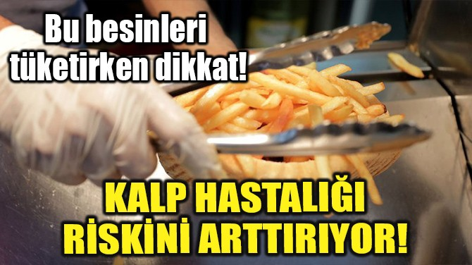 KALP HASTALIĞI  RİSKİNİ ARTTIRIYOR!