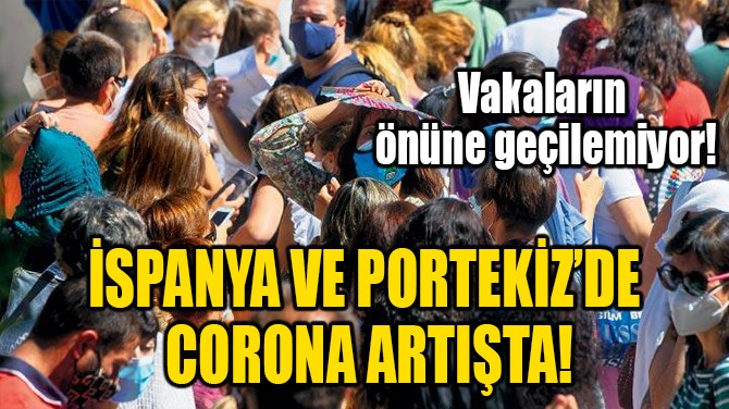 İSPANYA VE PORTEKİZ'DE CORONA ARTIŞTA!
