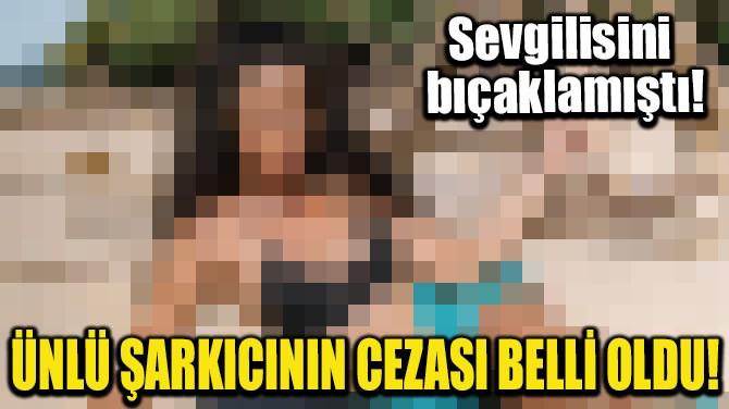 ÜNLÜ ŞARKICININ CEZASI BELLİ OLDU!