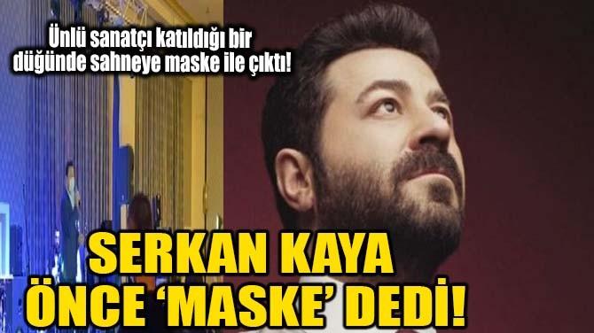 SERKAN KAYA  ÖNCE 'MASKE' DEDİ!