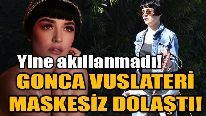 GONCA VUSLATERİ MASKESİZ DOLAŞTI!